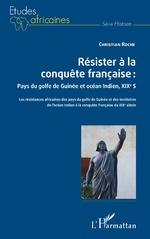 Résister à la conquête française : Pays du golfe de Guinée et océan Indien, XIXe siècle - Christian Roche