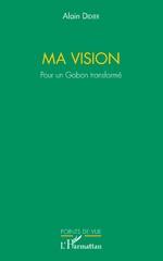 Ma vision. Pour un Gabon transformé - Alain (Gabon) Didier