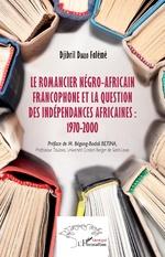 Le romancier négro-africain francophone et la question des indépendances africaines : 1970-2000 - Djibril Falémé Diallo