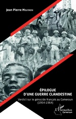 Épilogue d'une guerre clandestine. Verdict sur le génocide français au Cameroun (1954-1964) - Jean-Pierre Moutassi