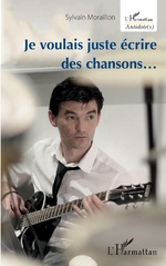 Je voulais juste écrire des chansons... - Sylvain Moraillon