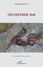 Déchiffrer 1848 - Philippe Riviale