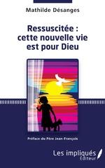 Ressuscitée : cette nouvelle vie est pour Dieu - Mathilde Désanges