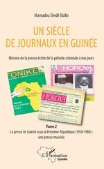 Un siècle de journaux en Guinée. Histoire de la prese écrite de la période coloniale à nos jours Tome 2 -