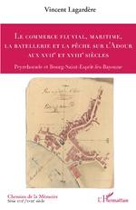 Le commerce fluvial, maritime, la batellerie et la pêche sur l'Adour aux XVIIe et XVIIIe siècles - Vincent Lagardère
