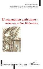 L'incarnation artistique : mises en scène littéraires - Fabienne Gaspari, Florence Marie