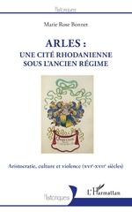 Arles : une cité rhodanienne sous l'Ancien Régime - Marie Rose Bonnet