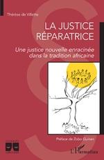 La justice réparatrice. Une justice nouvelle enracinée dans la tradition africaine - Thérèse De Villette