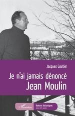 Je n'ai jamais dénoncé Jean Moulin - Jacques Gautier