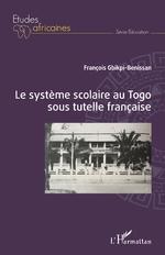 Le système scolaire au Togo sous tutelle française - François Gbikpi-Benissan