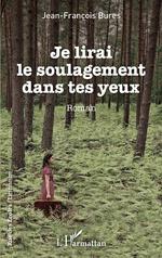 Je lirai le soulagement dans tes yeux - Jean-François Bures