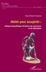 Abêtir pour assujettir : éthique biopolitique africaine de résistance et de libération - Placide Ponzo B. Kabamba