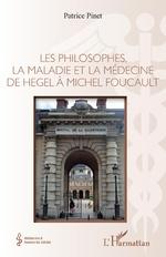 Les philosophes, la maladie et la médecine de hegel à Michel Foucault - Patrice Pinet